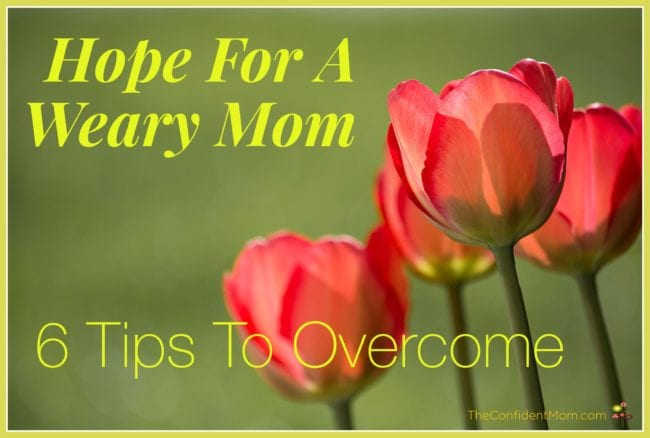 Hope for a Weary Mom: 6 Tips to Overcome
