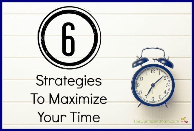 6 Strategies To Maximize Your Time