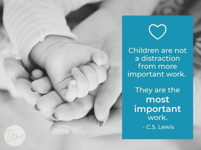 Children are not a distraction from more important work. They are the most important work. —C.S. Lewis