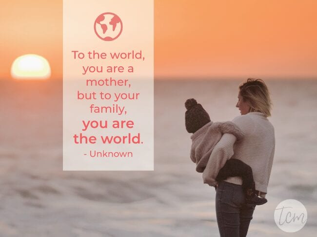To the world, you are a mother, but to your family, you are the world. —Unknown