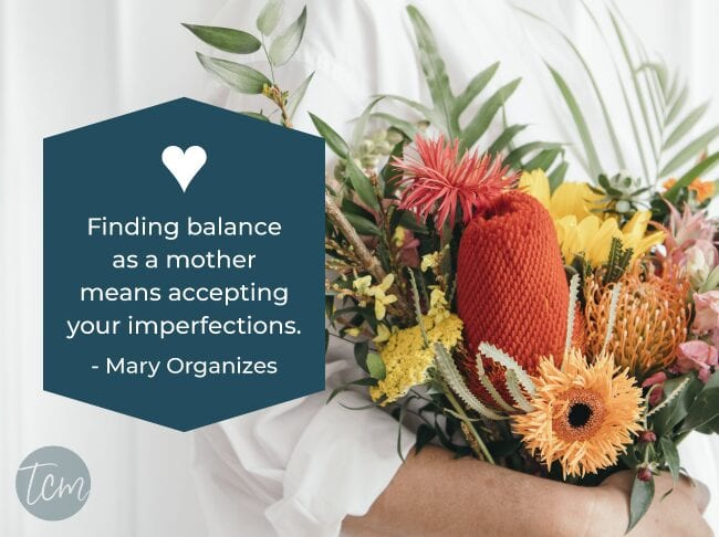 Finding balance as a mother means accepting your imperfections. —Mary Organizes